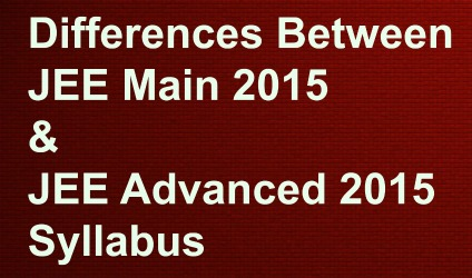 Difference in Syllabus in JEE 2015 Main and Advanced Syllabus