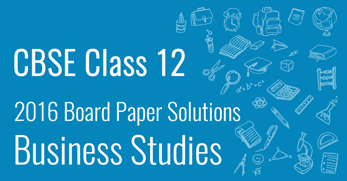 CBSE 2016 Class 12 Business Studies: Board Paper Solutions